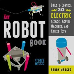 The Robot book : build & control 20 electric gizmos, moving machines, and hacked toys / Bobby Mercer. - Bobby Mercer.