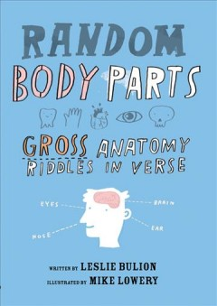 Random body parts : gross anatomy riddles in verse / by Leslie Bulion ; illustrated by Mike Lowery. - by Leslie Bulion ; illustrated by Mike Lowery.