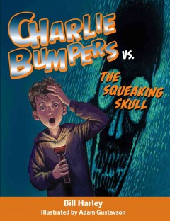 Charlie Bumpers vs. The Squeaking Skull - Bill Harley ; illustrated by Adam Gustavson.