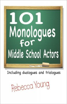 101 monologues for middle school actors : including duologues and triologues - Rebecca Young.