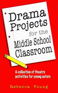 Drama projects for the middle school classroom : a collection of theatre activities for young actors - Rebecca Young.