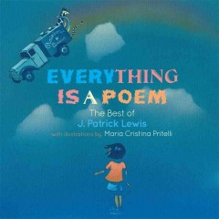 Everything is a poem : the best of J. Patrick Lewis - By J. Patrick Lewis ; illustrated by Maria Cristina Pritelli.