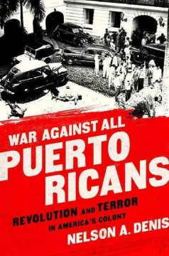 War against all Puerto Ricans : revolution and terror in America's colony / Nelson A. Denis.