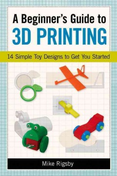 Beginner's Guide to 3D Printing : 14 Simple Toy Designs to Get You Started