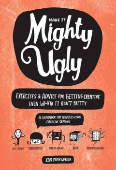 Make It Mighty Ugly : Exercises & Advice for Getting Creative Even When It Ain't Pretty