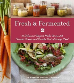 Fresh & Fermented : 85 Delicious Ways to Make Fermented Carrots, Kraut, and Kimchi Part of Every Meal