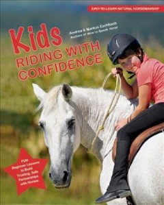 Kids riding with confidence : fun, beginner lessons to build trusting, safe partnerships with horses - Andrea and Markus Eschbach ; with pictures by Horst Streitferdt.