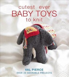 Cutest ever baby toys to knit : over 20 adorable projects - Val Pierce.