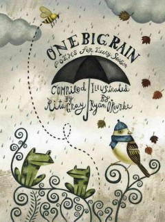 One Big Rain : Poems for Every Season - compiled by Rita Gray ; illustrated by Ryan O'Rourke.