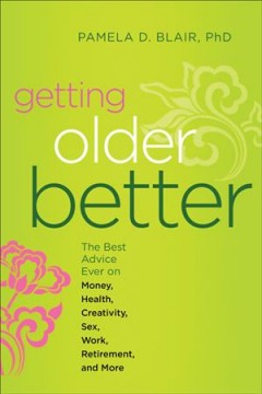 Getting older better : the best advice ever on money, health, creativity, sex, work, retirement, and more - Pamela D. Blair, PhD.