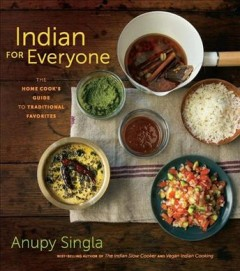 Indian for everyone : the home cook's guide to traditional favorites - Anupy Singla.