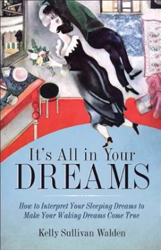 It's all in your dreams : how to interpret your sleeping dreams to make your waking dreams come true / Kelly Sullivan Walden. - Kelly Sullivan Walden.