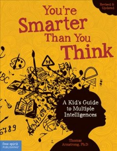 You're smarter than you think : a kid's guide to multiple intelligences - by Thomas Armstrong, Ph.D.