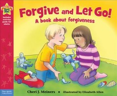 Forgive and let go! : a book about forgiveness / by Cheri J. Meiners ; Illustrated by Elizabeth Allen. - by Cheri J. Meiners ; Illustrated by Elizabeth Allen.