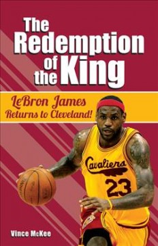 The redemption of the King : Lebron James returns to Cleveland! / Vince McKee. - Vince McKee.