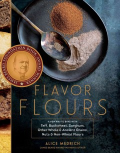Flavor flours : a new way to bake with teff, buckwheat, sorghum, other whole & ancient grains, nuts & non-wheat flours Alice Medrich with Maya Klein.