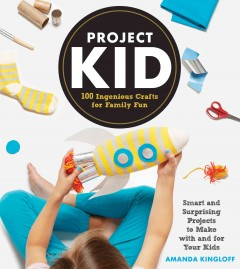 ProjectKid : 100 ingenious crafts for family fun - Amanda Kingloff ; photographs by Alexandra Grablewski.