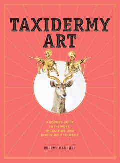 Taxidermy art : a rogue's guide to the work, the culture, and how to do it yourself - Robert Marbury.