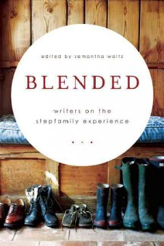 Blended : writers on the stepfamily experience / edited by Samantha Waltz. - edited by Samantha Waltz.