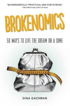 Brokenomics : 50 ways to live the dream on a dime / Dina Gachman. - Dina Gachman.
