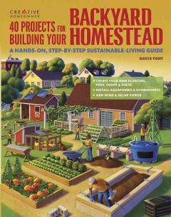 40 projects for building your backyard homestead : a hands-on, step-by-step sustainable-living guide / David Toht. - David Toht.