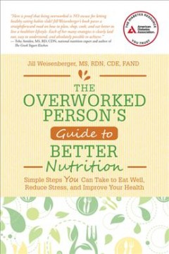 The overworked person's guide to better nutrition : simple steps you can take to eat well, reduce stress, and improve your health / Jill Weisenberger, MS, RDN, CDE, FAND. - Jill Weisenberger, MS, RDN, CDE, FAND.