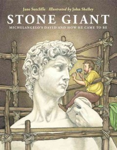Stone giant : Michelangelo's David and how he came to be - Jane Sutcliffe ; illustrated by John Shelley.