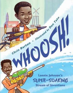 Whoosh! : Lonnie Johnson's super-soaking stream of inventions / Chris Barton ; illustrated by Don Tate. - Chris Barton ; illustrated by Don Tate.