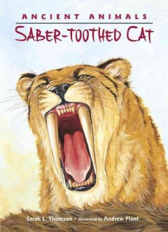 Ancient animals : saber-toothed cat - Sarah L. Thomson ; illustrated by Andrew Plant.