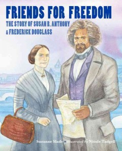 Friends for freedom : the Story of Susan B. Anthony & Frederick Douglass - Suzanne Slade ; illustrated by Nicole Tadgell.