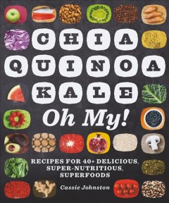 Chia, quinoa, kale, oh my! : recipes for 40+ delicious, super-nutritious superfoods / Cassie Johnston. - Cassie Johnston.