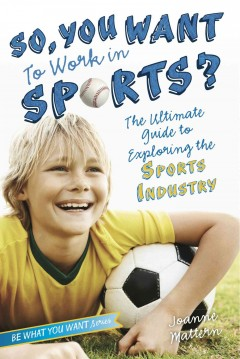 So, you want to work in sports? : the ultimate guide to exploring the sports industry - Joanne Mattern.