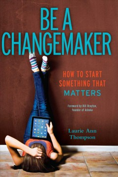 Be a changemaker : how to start something that matters - Laurie Ann Thompson.