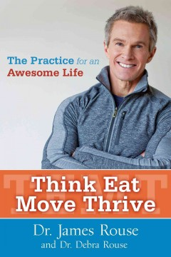 Think eat move thrive : the practice for an awesome life - Dr. James Rouse and Dr. Debra Rouse.
