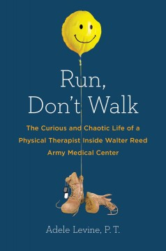 Run, don't walk : the curious and chaotic life of a physical therapist inside Walter Reed Army Medical Center - Adele Levine.