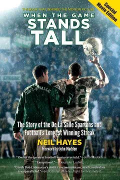When the game stands tall : the story of the De la Salle Spartans and football's longest winning streak - Neil Hayes ; foreword by Tony La Russa ; preface by John Madden ; photos by Bob Larson.