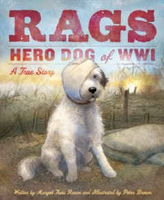Rags : hero dog of WWI : a true story - written by Margot Theis Raven ; illustrated by Petra Brown.