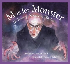 M is for monster : a fantastic creatures alphabet - written by J. Patrick Lewis ; ilustrated by Gerald Kelley.
