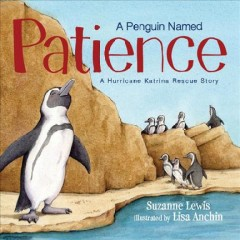 A penguin named Patience : a Hurricane Katrina rescue story / written by Suzanne Lewis ; illustrated by Lisa Anchin. - written by Suzanne Lewis ; illustrated by Lisa Anchin.
