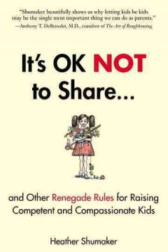 It's ok not to share : and other renegade rules for raising competent and compassionate kids / Heather Shumaker. - Heather Shumaker.