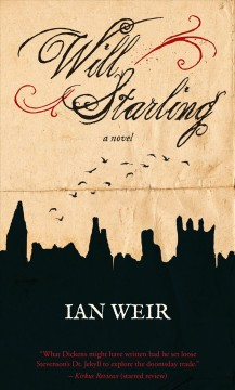 Will Starling : a novel : the reckoning of Wm. Starling, Esq., a foundling, concerning monstrous crimes and infernal aspirations, with perpetrators named and shrouded infamies disclosed to light of day, as set down by his own hand in this year 1816 / Ian Weir. - Ian Weir.