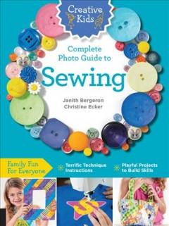 Creative kids complete photo guide to sewing /  by Janith Bergeron, Christine Ecker. - by Janith Bergeron, Christine Ecker.