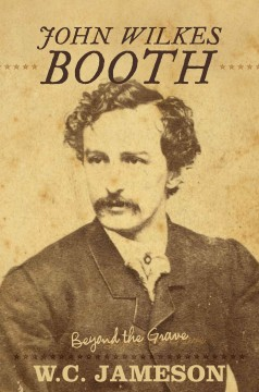 John Wilkes Booth : beyond the grave / W.C. Jameson. - W.C. Jameson.