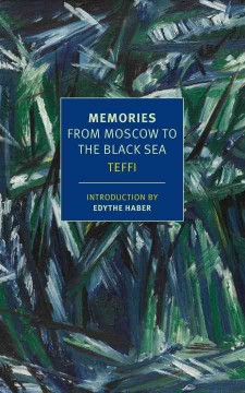 Memories : from Moscow to the Black Sea / by Teffi ; translated by Robert and Elizabeth Chandler, Anne-Marie Jackson and Irina Steinberg ; introduction by Edythe Haber.