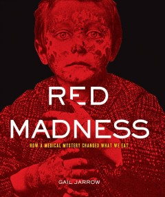 Red madness : how a medical mystery changed what we eat - Gail Jarrow.