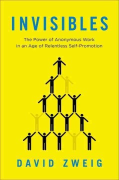 Invisibles : the power of anonymous work in an age of relentless self-promotion - David Zweig.
