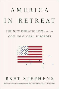America in retreat : the new isolationism and the coming global disorder - Bret Stephens.