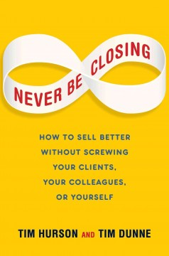 Never be closing : how to sell better without screwing your clients, your colleagues, or yourself - Tim Hurson and Tim Dunne.