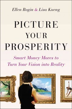 Picture your prosperity : smart money moves to turn your vision into reality / Ellen Rogin, CPA, CFP, Lisa Kueng. - Ellen Rogin, CPA, CFP, Lisa Kueng.