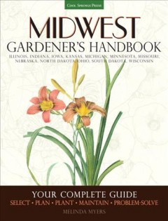 Midwest gardener's handbook : your complete guide : select, plan, plant, maintain, problem-solve / Melinda Myers.